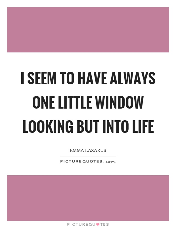 I seem to have always one little window looking but into life Picture Quote #1