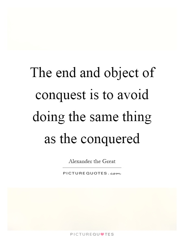 The end and object of conquest is to avoid doing the same thing as the conquered Picture Quote #1