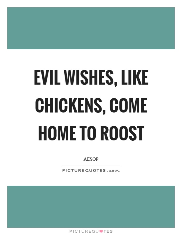 Evil wishes, like chickens, come home to roost Picture Quote #1
