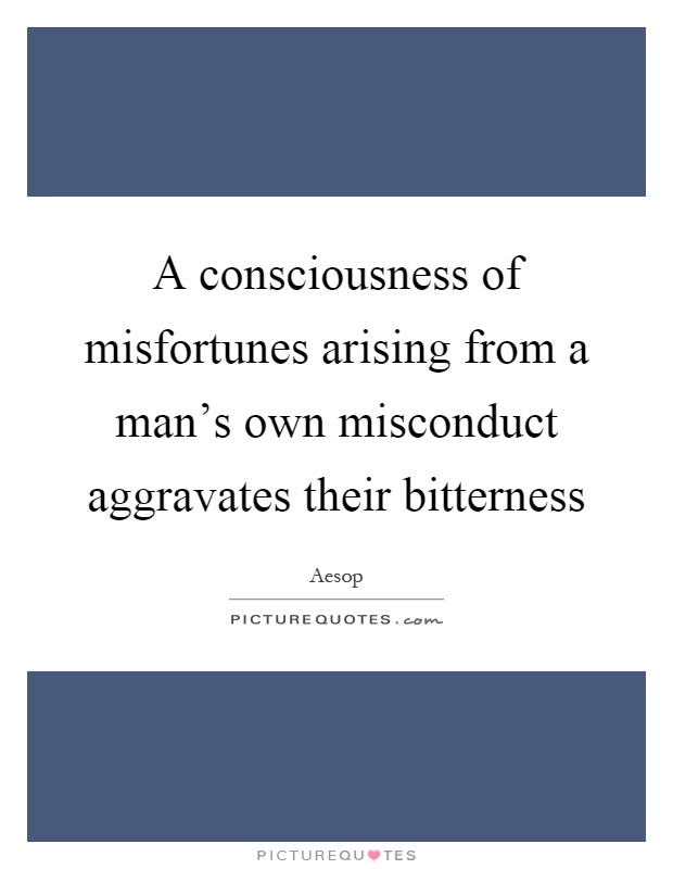 A consciousness of misfortunes arising from a man's own misconduct aggravates their bitterness Picture Quote #1