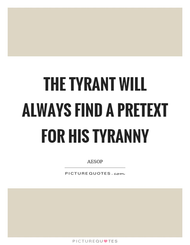 a tyrant will always find a pretext for his tyranny meaning