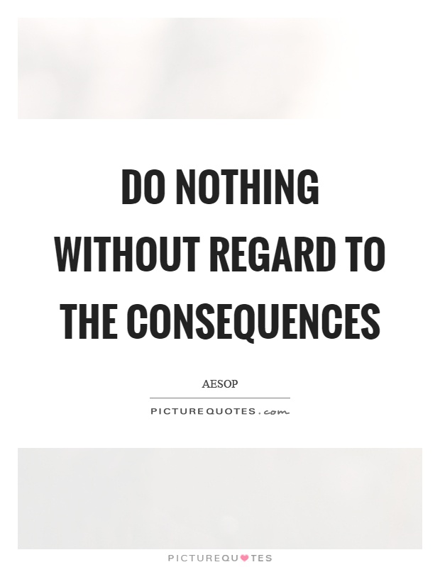 Do nothing without regard to the consequences Picture Quote #1