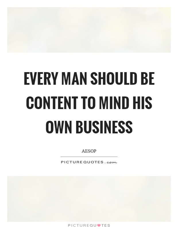Every man should be content to mind his own business Picture Quote #1