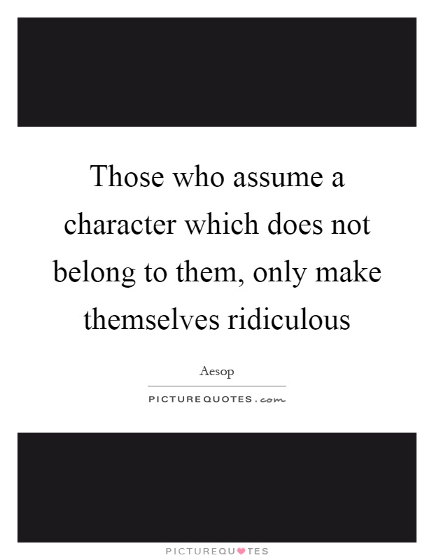 Those who assume a character which does not belong to them, only make themselves ridiculous Picture Quote #1
