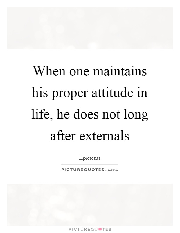 When one maintains his proper attitude in life, he does not long after externals Picture Quote #1