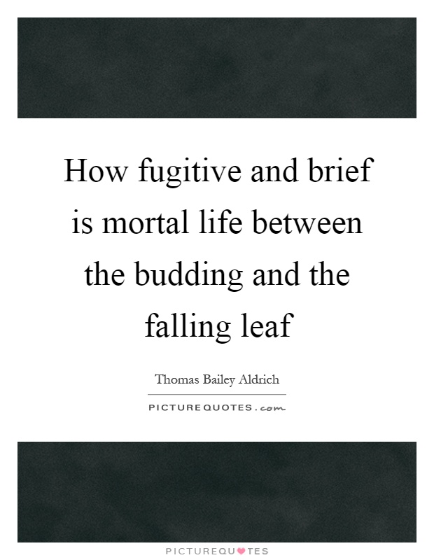 How fugitive and brief is mortal life between the budding and the falling leaf Picture Quote #1