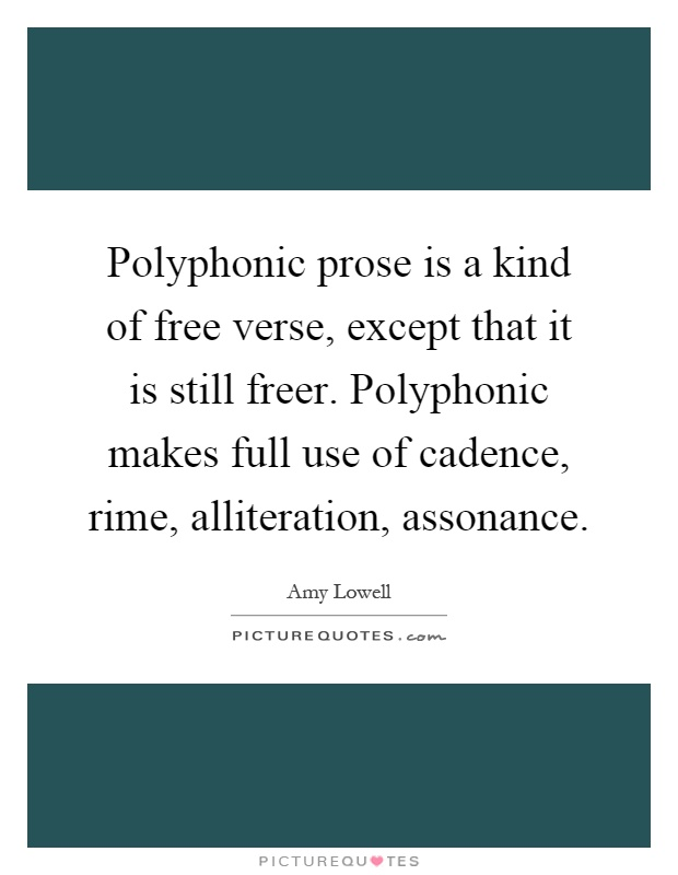 Polyphonic prose is a kind of free verse, except that it is still freer. Polyphonic makes full use of cadence, rime, alliteration, assonance Picture Quote #1