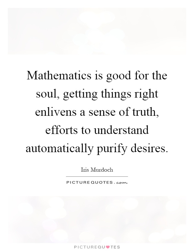 Mathematics is good for the soul, getting things right enlivens a sense of truth, efforts to understand automatically purify desires Picture Quote #1
