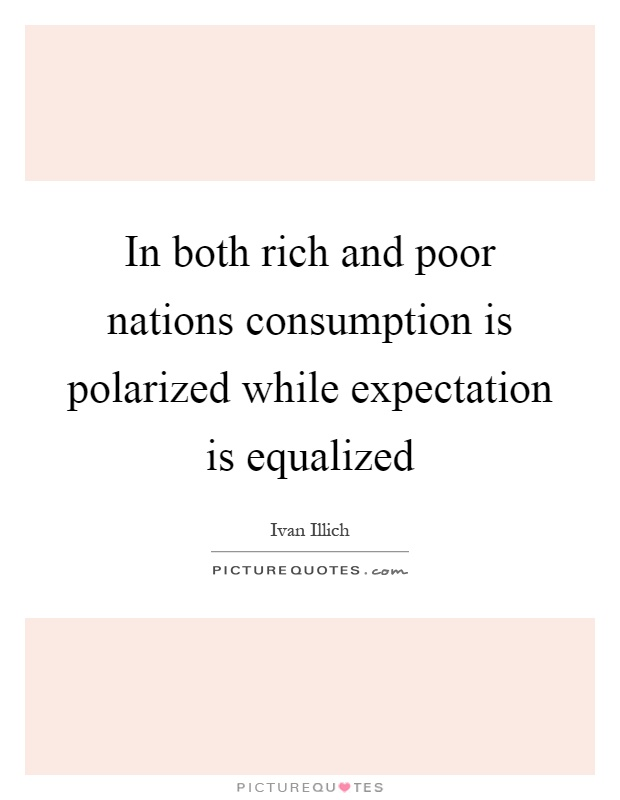 In both rich and poor nations consumption is polarized while expectation is equalized Picture Quote #1