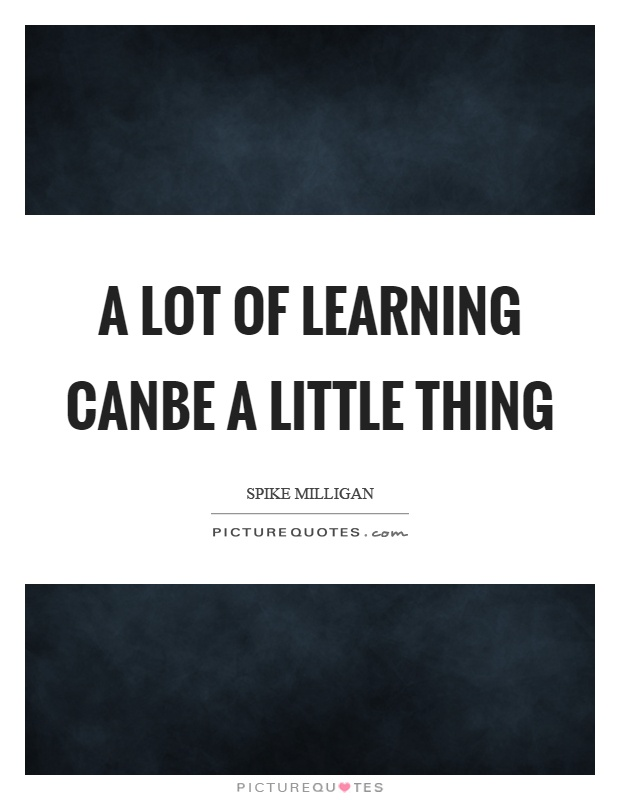 A lot of learning canbe a little thing Picture Quote #1