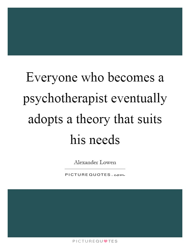 Everyone who becomes a psychotherapist eventually adopts a theory that suits his needs Picture Quote #1