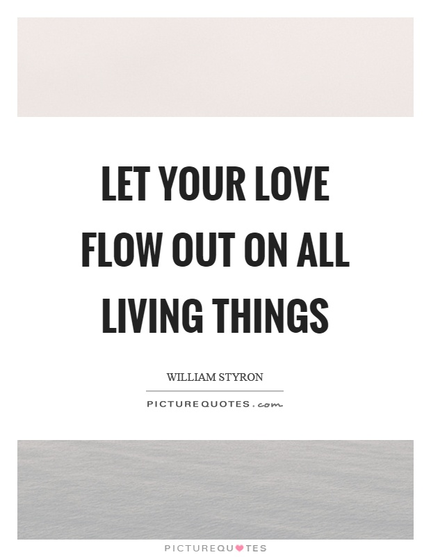 Let your love flow out on all living things Picture Quote #1