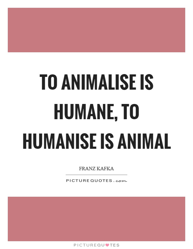 To animalise is humane, to humanise is animal Picture Quote #1