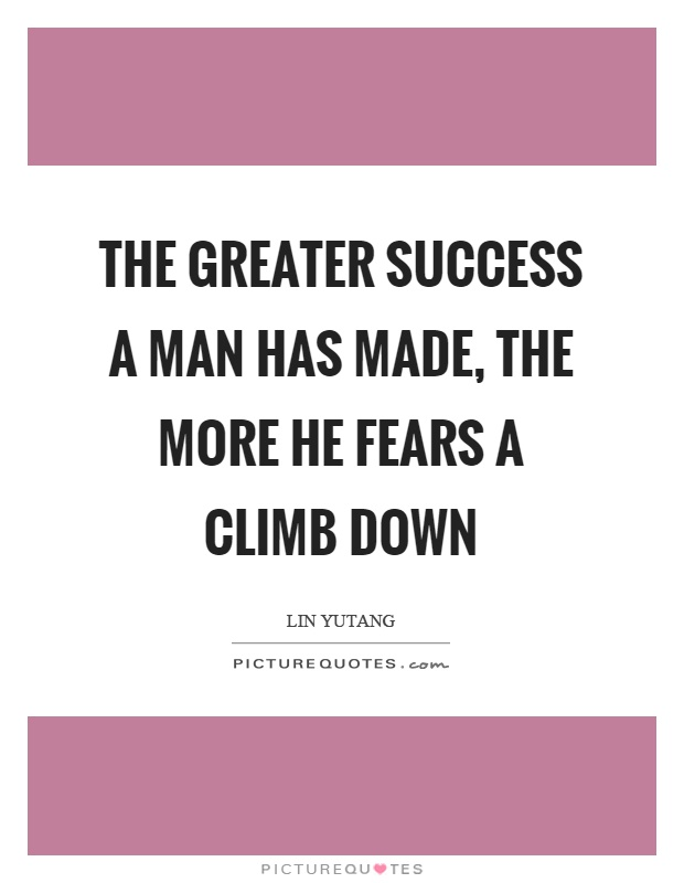 The greater success a man has made, the more he fears a climb down Picture Quote #1