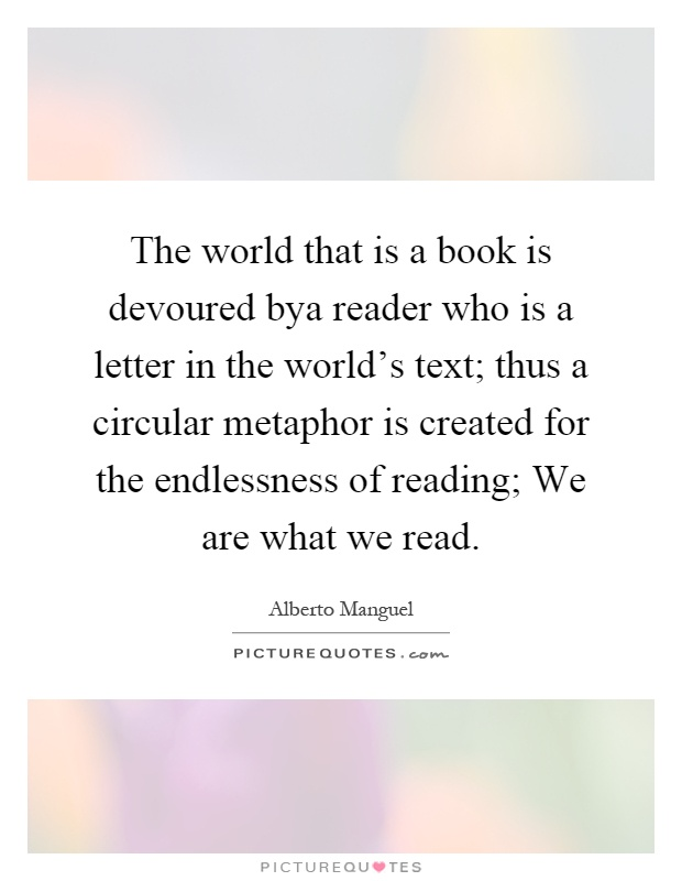 The world that is a book is devoured bya reader who is a letter in the world's text; thus a circular metaphor is created for the endlessness of reading; We are what we read Picture Quote #1