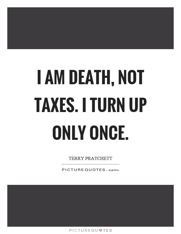I am death, not taxes. I turn up only once Picture Quote #1