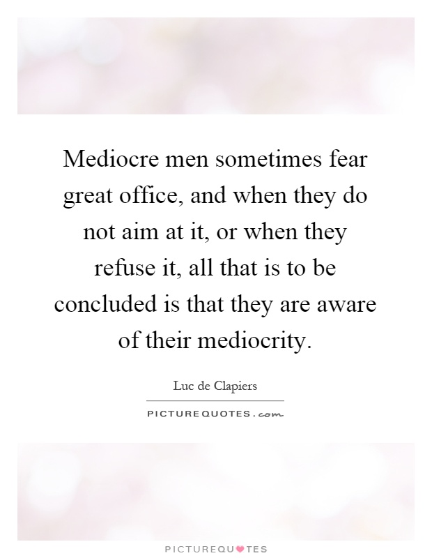 Mediocre men sometimes fear great office, and when they do not aim at it, or when they refuse it, all that is to be concluded is that they are aware of their mediocrity Picture Quote #1