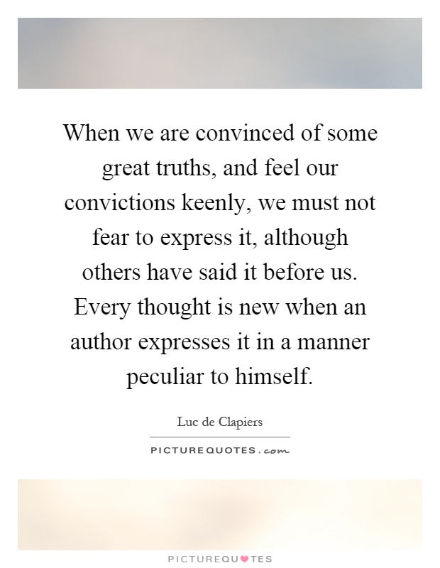 When we are convinced of some great truths, and feel our convictions keenly, we must not fear to express it, although others have said it before us. Every thought is new when an author expresses it in a manner peculiar to himself Picture Quote #1