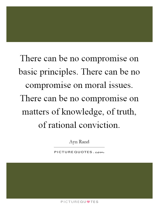 There can be no compromise on basic principles. There can be no compromise on moral issues. There can be no compromise on matters of knowledge, of truth, of rational conviction Picture Quote #1