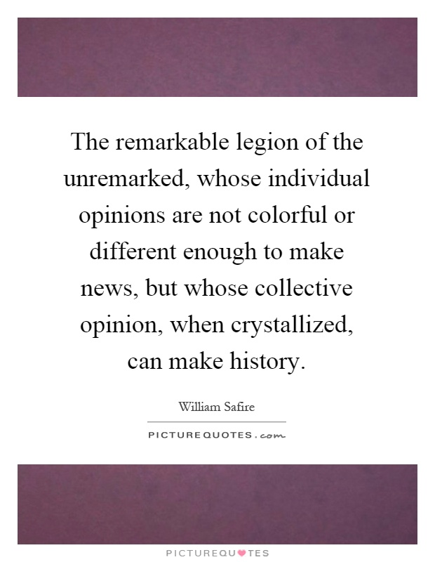 The remarkable legion of the unremarked, whose individual opinions are not colorful or different enough to make news, but whose collective opinion, when crystallized, can make history Picture Quote #1