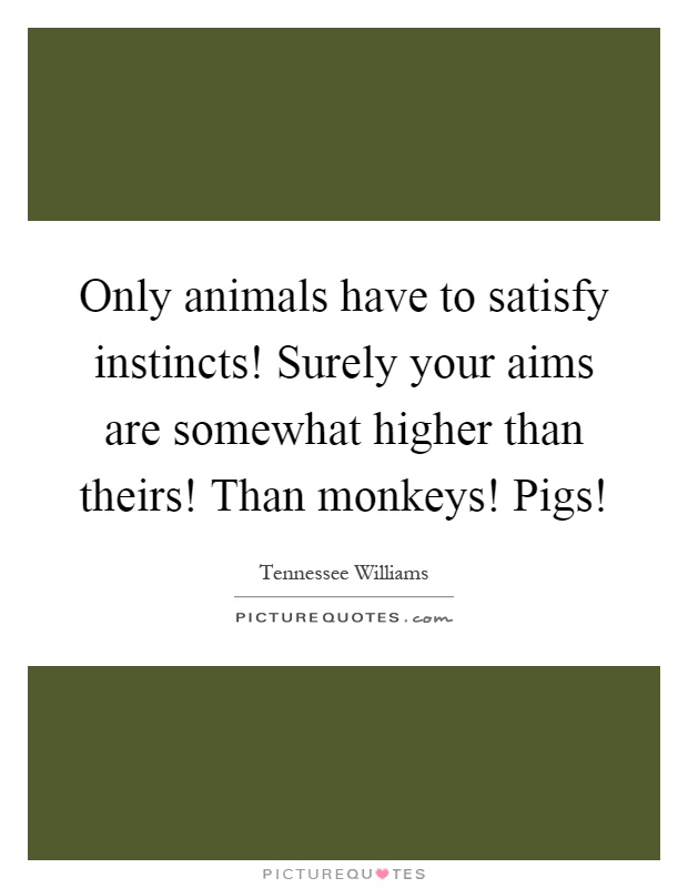 Only animals have to satisfy instincts! Surely your aims are somewhat higher than theirs! Than monkeys! Pigs! Picture Quote #1