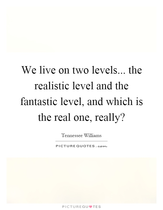 We live on two levels... the realistic level and the fantastic level, and which is the real one, really? Picture Quote #1