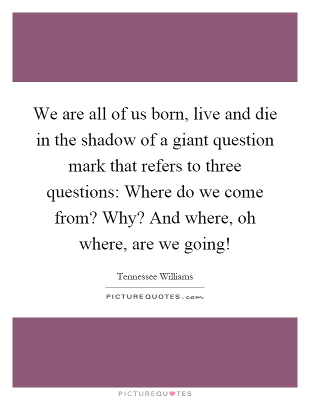 We are all of us born, live and die in the shadow of a giant question mark that refers to three questions: Where do we come from? Why? And where, oh where, are we going! Picture Quote #1