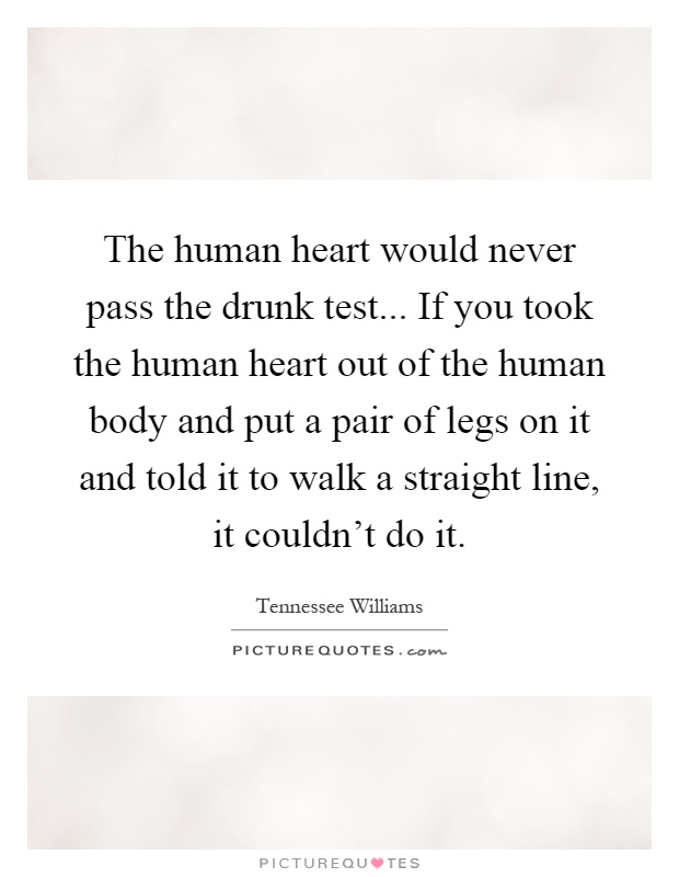The human heart would never pass the drunk test... If you took the human heart out of the human body and put a pair of legs on it and told it to walk a straight line, it couldn't do it Picture Quote #1
