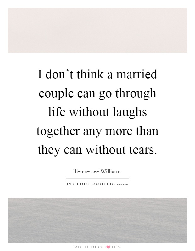 I don't think a married couple can go through life without laughs together any more than they can without tears Picture Quote #1