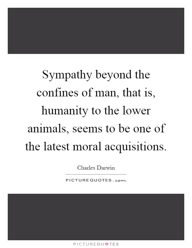 Sympathy beyond the confines of man, that is, humanity to the lower animals, seems to be one of the latest moral acquisitions Picture Quote #1