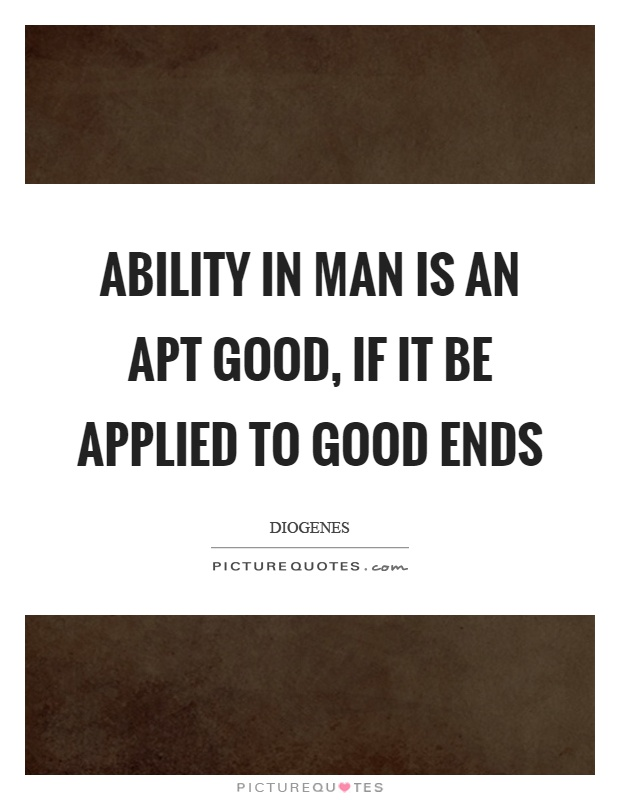 Ability in man is an apt good, if it be applied to good ends Picture Quote #1