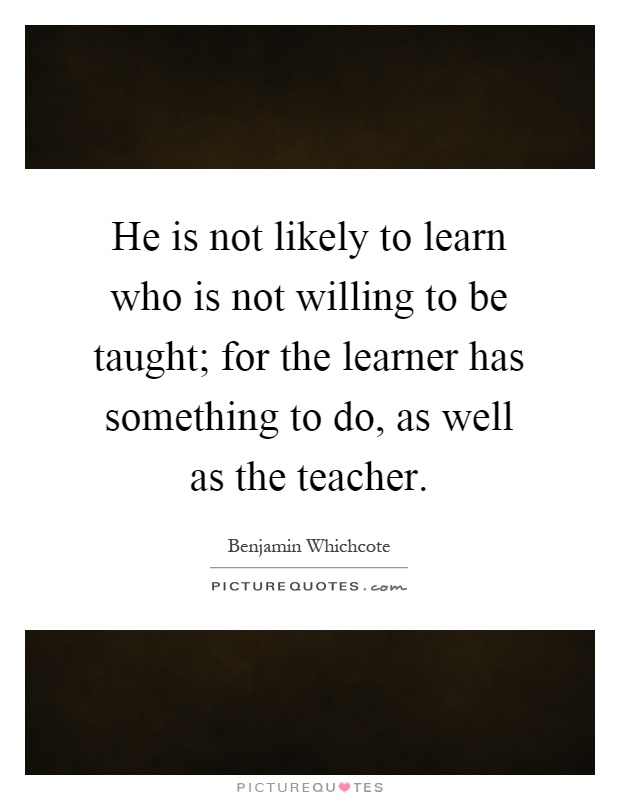 He is not likely to learn who is not willing to be taught; for the learner has something to do, as well as the teacher Picture Quote #1