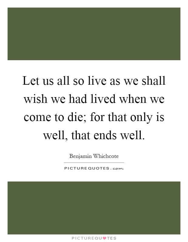Let us all so live as we shall wish we had lived when we come to die; for that only is well, that ends well Picture Quote #1