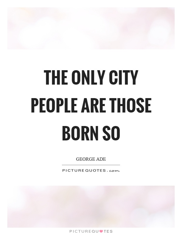 The only city people are those born so Picture Quote #1