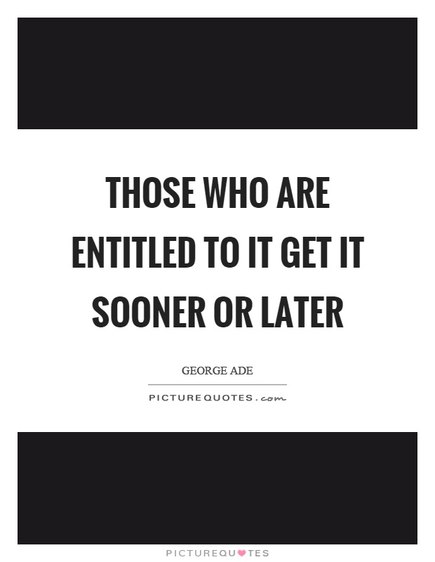 Those who are entitled to it get it sooner or later Picture Quote #1