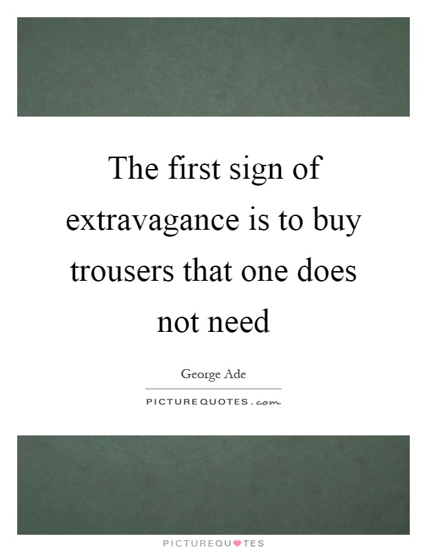 The first sign of extravagance is to buy trousers that one does not need Picture Quote #1