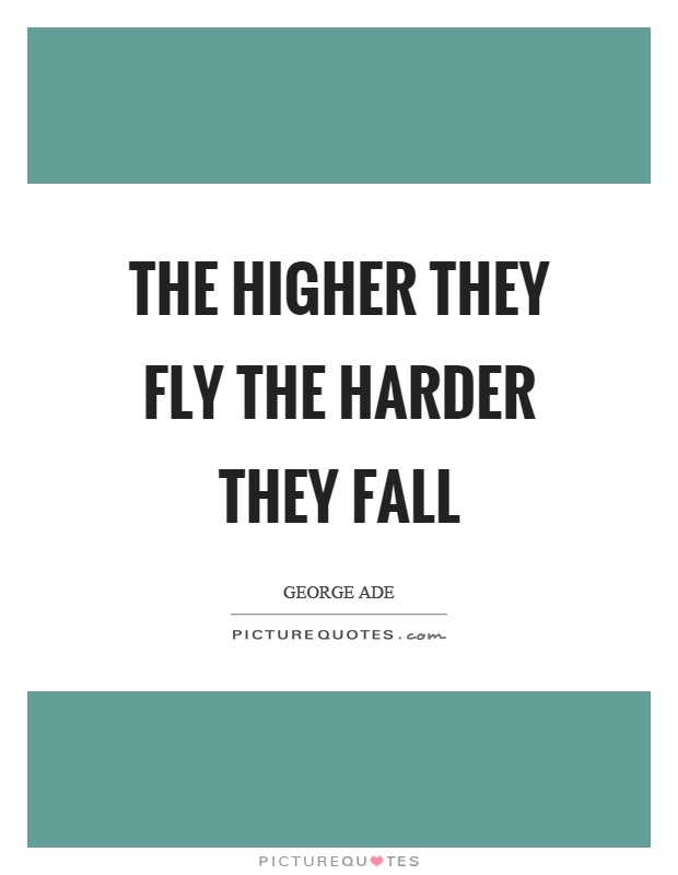 The higher they fly the harder they fall Picture Quote #1