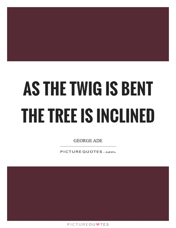 As the twig is bent the tree is inclined Picture Quote #1