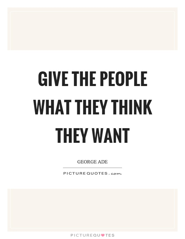 Give the people what they think they want Picture Quote #1