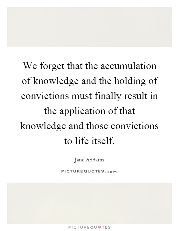 We forget that the accumulation of knowledge and the holding of convictions must finally result in the application of that knowledge and those convictions to life itself Picture Quote #1