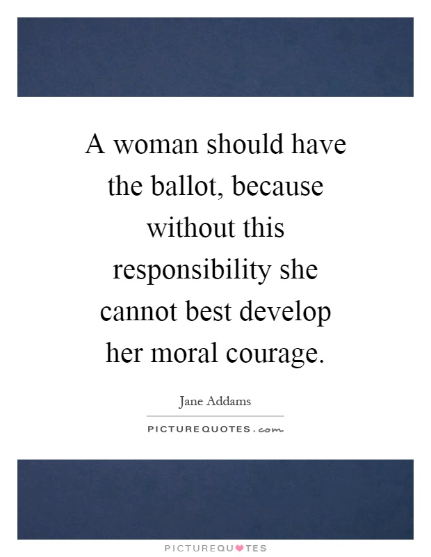 A woman should have the ballot, because without this responsibility she cannot best develop her moral courage Picture Quote #1