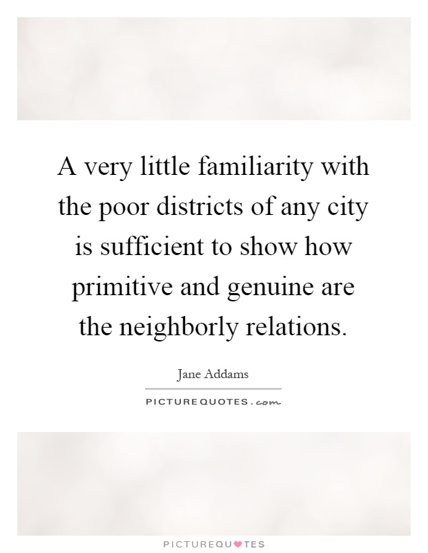 A very little familiarity with the poor districts of any city is sufficient to show how primitive and genuine are the neighborly relations Picture Quote #1