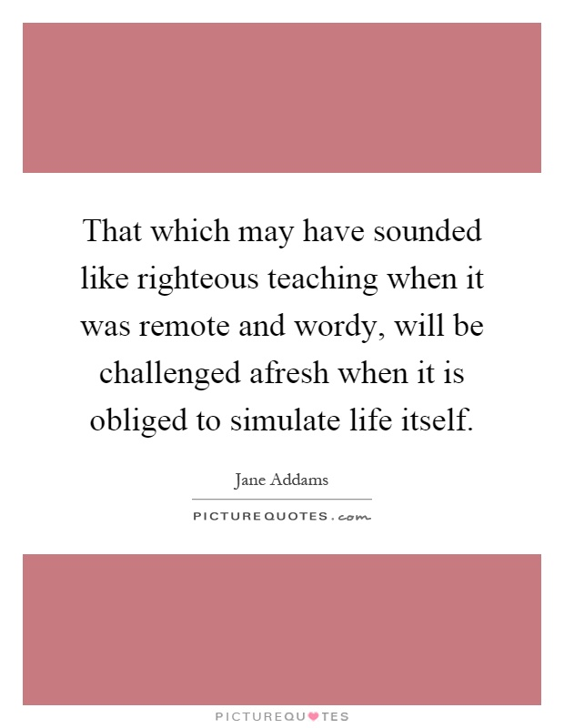 That which may have sounded like righteous teaching when it was remote and wordy, will be challenged afresh when it is obliged to simulate life itself Picture Quote #1