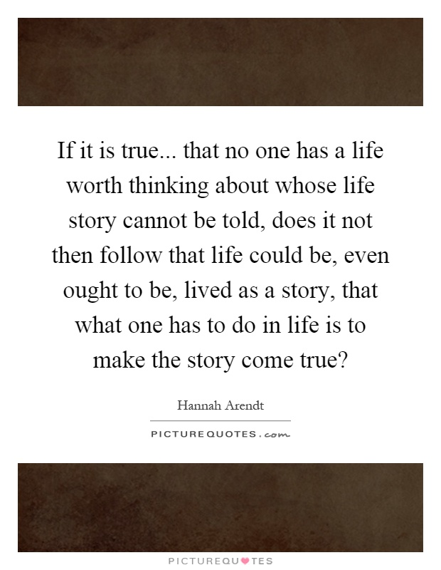 If it is true... that no one has a life worth thinking about whose life story cannot be told, does it not then follow that life could be, even ought to be, lived as a story, that what one has to do in life is to make the story come true? Picture Quote #1