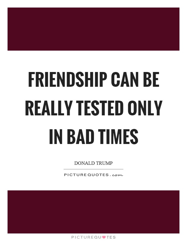 Friendship can be really tested only in bad times Picture Quote #1