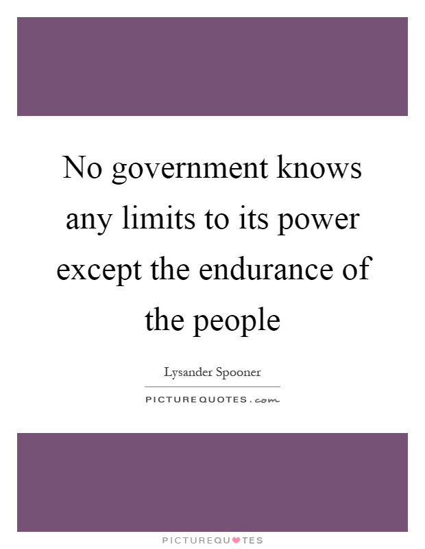 No government knows any limits to its power except the endurance of the people Picture Quote #1