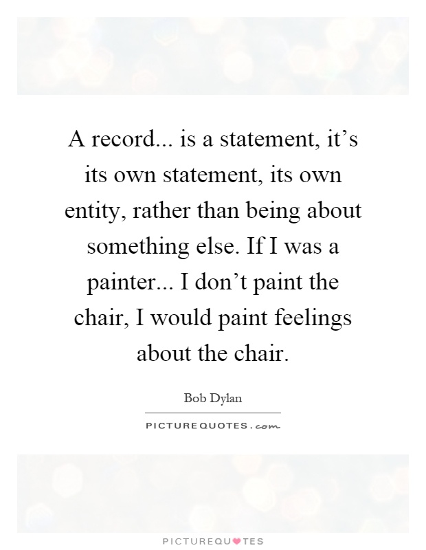 A record... is a statement, it's its own statement, its own entity, rather than being about something else. If I was a painter... I don't paint the chair, I would paint feelings about the chair Picture Quote #1