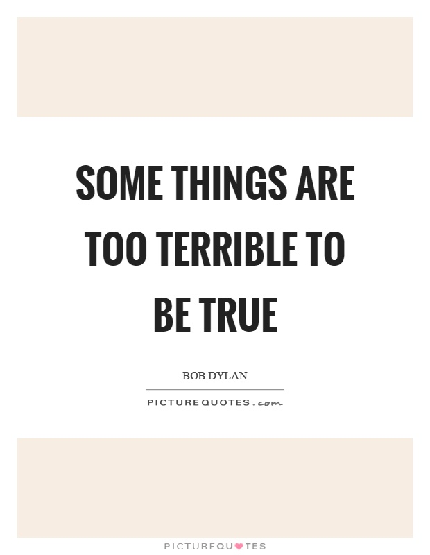Some things are too terrible to be true Picture Quote #1