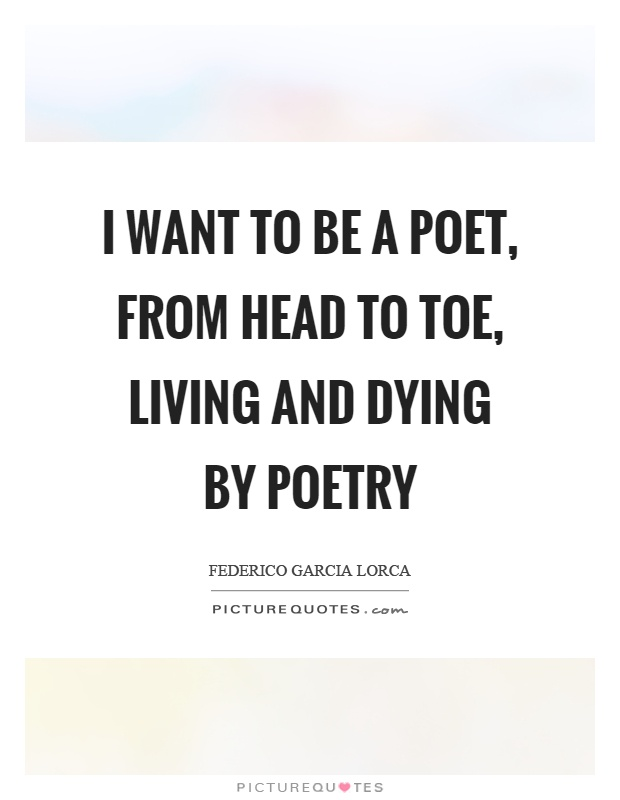 I want to be a poet, from head to toe, living and dying by poetry Picture Quote #1