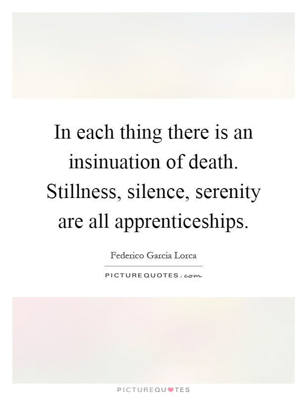 In each thing there is an insinuation of death. Stillness, silence, serenity are all apprenticeships Picture Quote #1
